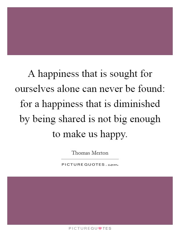 A happiness that is sought for ourselves alone can never be found: for a happiness that is diminished by being shared is not big enough to make us happy Picture Quote #1