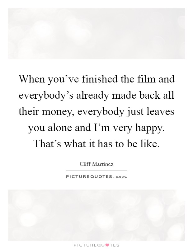 When you've finished the film and everybody's already made back all their money, everybody just leaves you alone and I'm very happy. That's what it has to be like Picture Quote #1