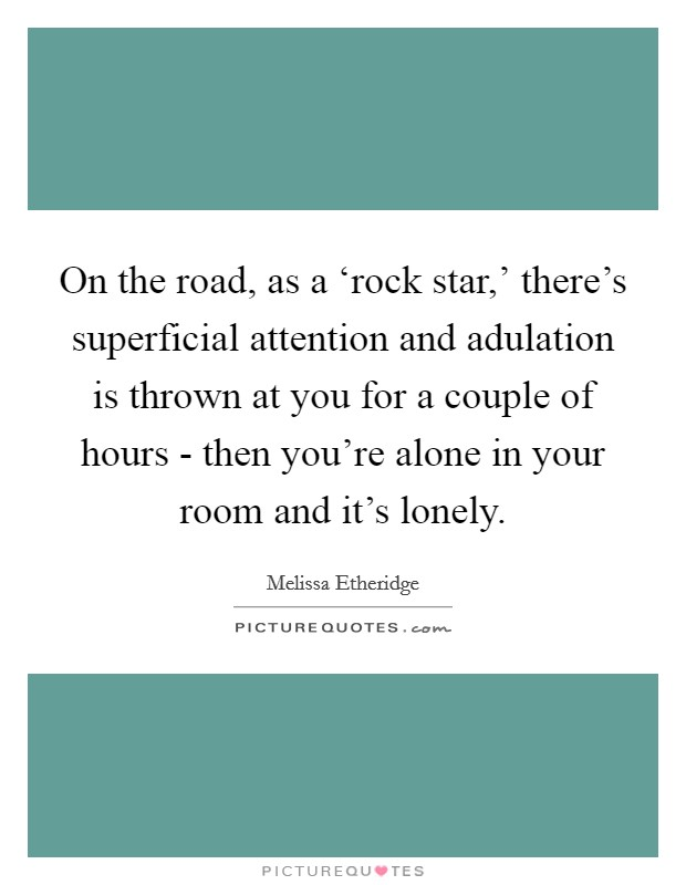 On the road, as a 'rock star,' there's superficial attention and adulation is thrown at you for a couple of hours - then you're alone in your room and it's lonely Picture Quote #1