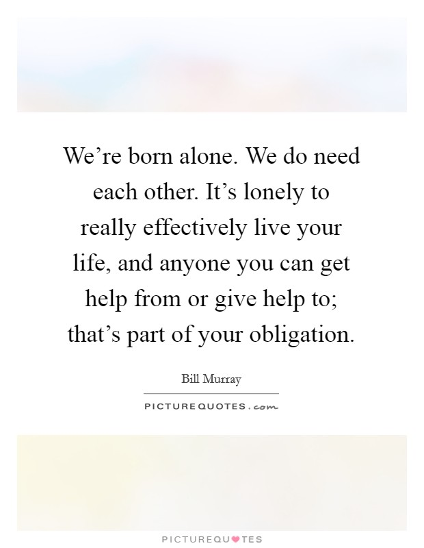 We're born alone. We do need each other. It's lonely to really effectively live your life, and anyone you can get help from or give help to; that's part of your obligation Picture Quote #1