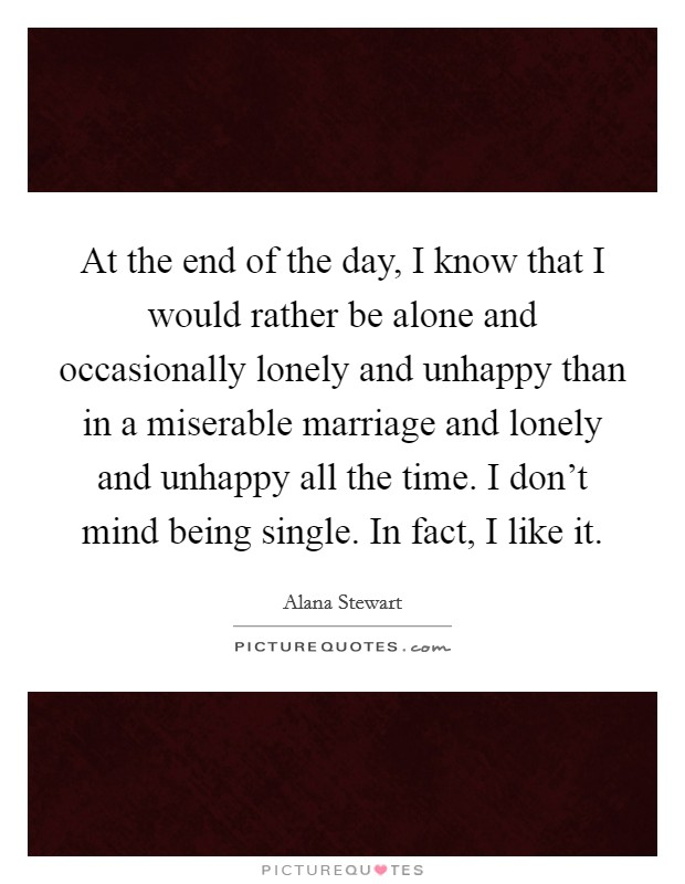 At the end of the day, I know that I would rather be alone and occasionally lonely and unhappy than in a miserable marriage and lonely and unhappy all the time. I don't mind being single. In fact, I like it Picture Quote #1