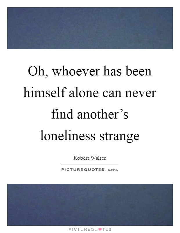 Oh, whoever has been himself alone can never find another's loneliness strange Picture Quote #1
