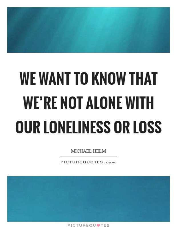 We want to know that we're not alone with our loneliness or loss Picture Quote #1