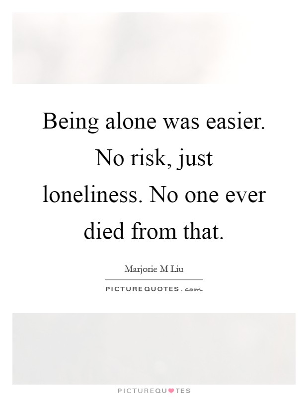 Being alone was easier. No risk, just loneliness. No one ever died from that Picture Quote #1
