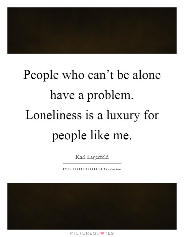 People who can't be alone have a problem. Loneliness is a luxury for people like me Picture Quote #1