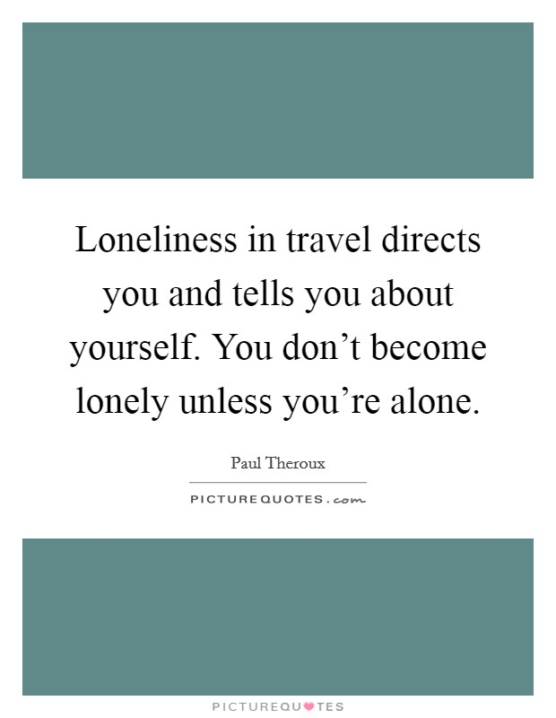 Loneliness in travel directs you and tells you about yourself. You don't become lonely unless you're alone Picture Quote #1