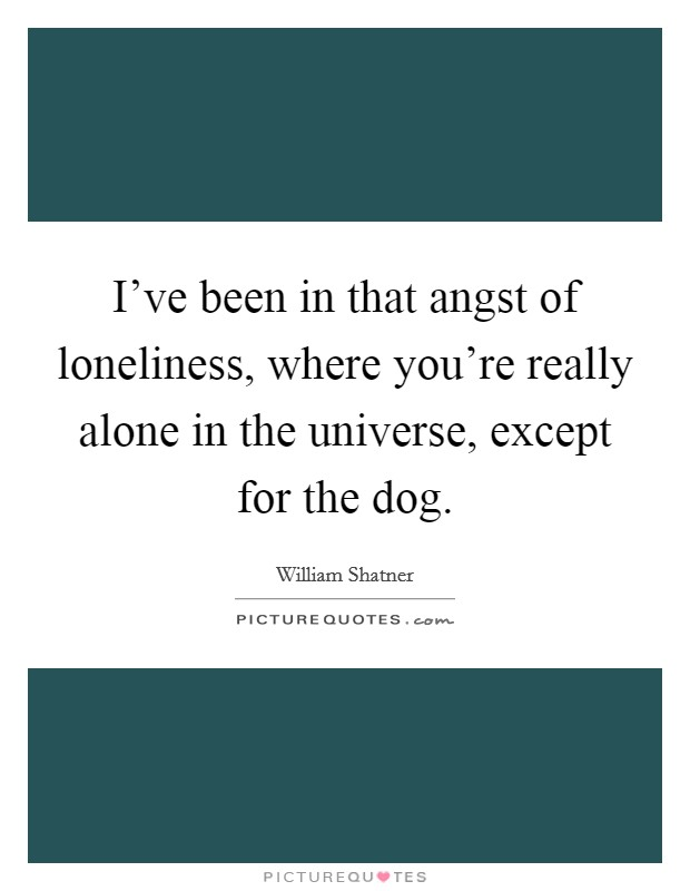 I've been in that angst of loneliness, where you're really alone in the universe, except for the dog Picture Quote #1