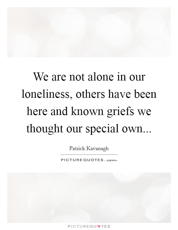 We are not alone in our loneliness, others have been here and known griefs we thought our special own... Picture Quote #1