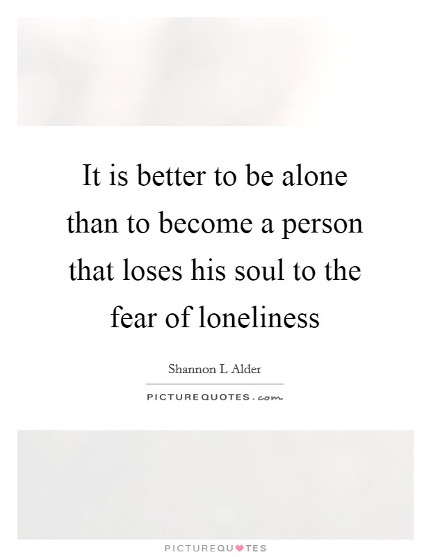 It is better to be alone than to become a person that loses his soul to the fear of loneliness Picture Quote #1