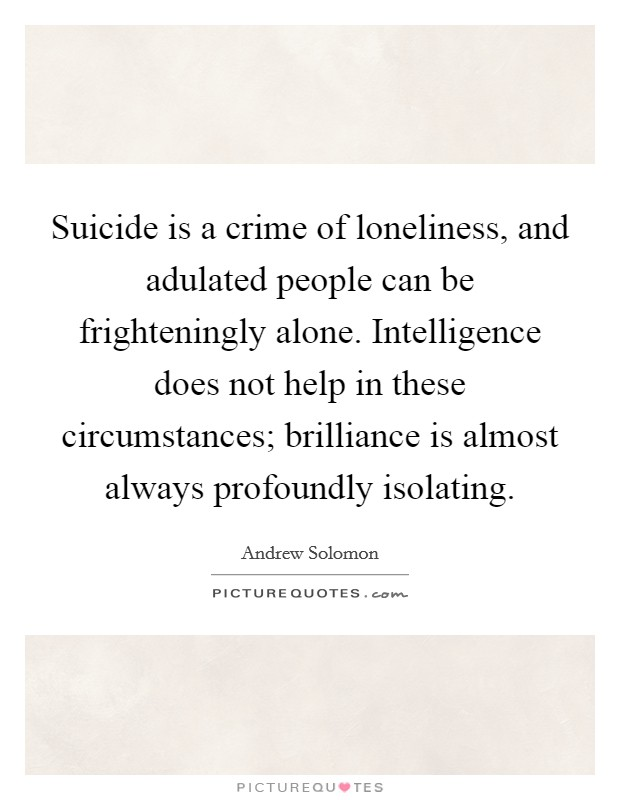 Suicide is a crime of loneliness, and adulated people can be frighteningly alone. Intelligence does not help in these circumstances; brilliance is almost always profoundly isolating Picture Quote #1