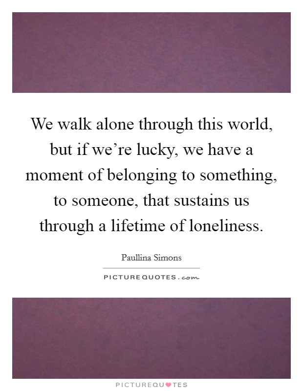 We walk alone through this world, but if we're lucky, we have a moment of belonging to something, to someone, that sustains us through a lifetime of loneliness Picture Quote #1