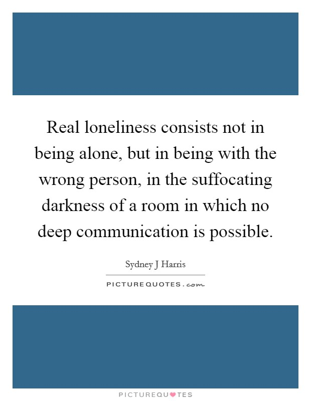 Real loneliness consists not in being alone, but in being with the wrong person, in the suffocating darkness of a room in which no deep communication is possible Picture Quote #1