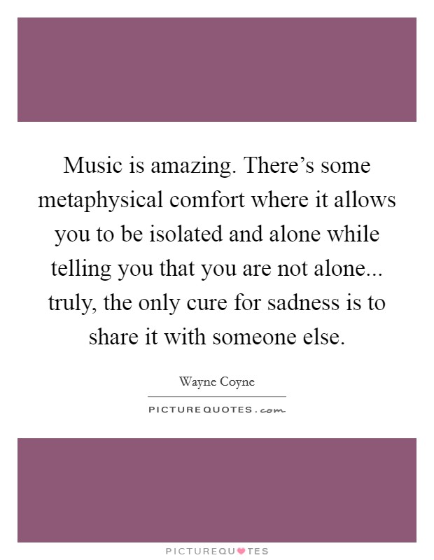 Music is amazing. There's some metaphysical comfort where it allows you to be isolated and alone while telling you that you are not alone... truly, the only cure for sadness is to share it with someone else Picture Quote #1