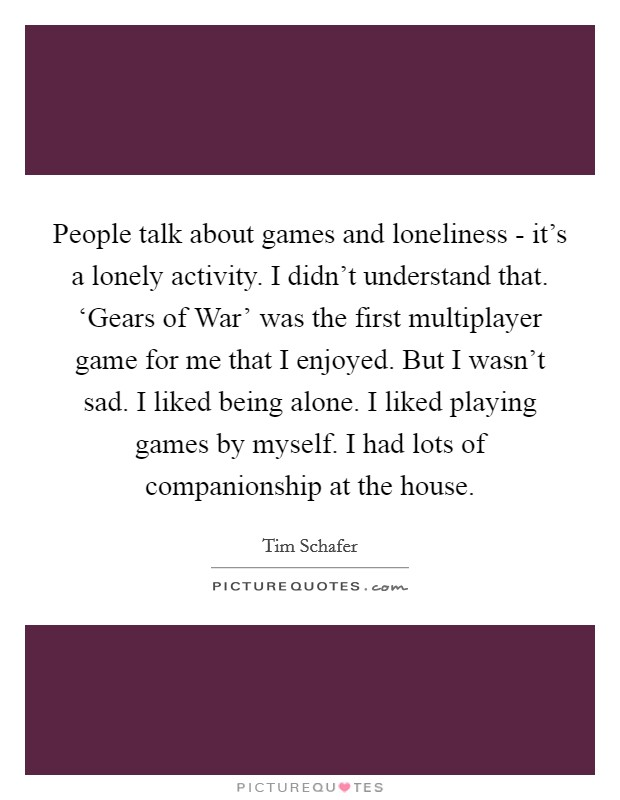People talk about games and loneliness - it's a lonely activity. I didn't understand that. 'Gears of War' was the first multiplayer game for me that I enjoyed. But I wasn't sad. I liked being alone. I liked playing games by myself. I had lots of companionship at the house Picture Quote #1