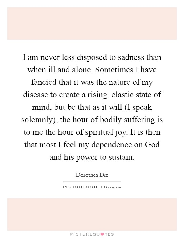 I am never less disposed to sadness than when ill and alone. Sometimes I have fancied that it was the nature of my disease to create a rising, elastic state of mind, but be that as it will (I speak solemnly), the hour of bodily suffering is to me the hour of spiritual joy. It is then that most I feel my dependence on God and his power to sustain Picture Quote #1