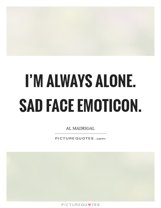 I'm always alone. Sad face emoticon Picture Quote #1