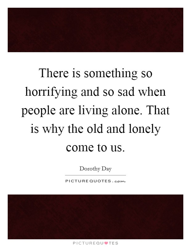 There is something so horrifying and so sad when people are living alone. That is why the old and lonely come to us Picture Quote #1