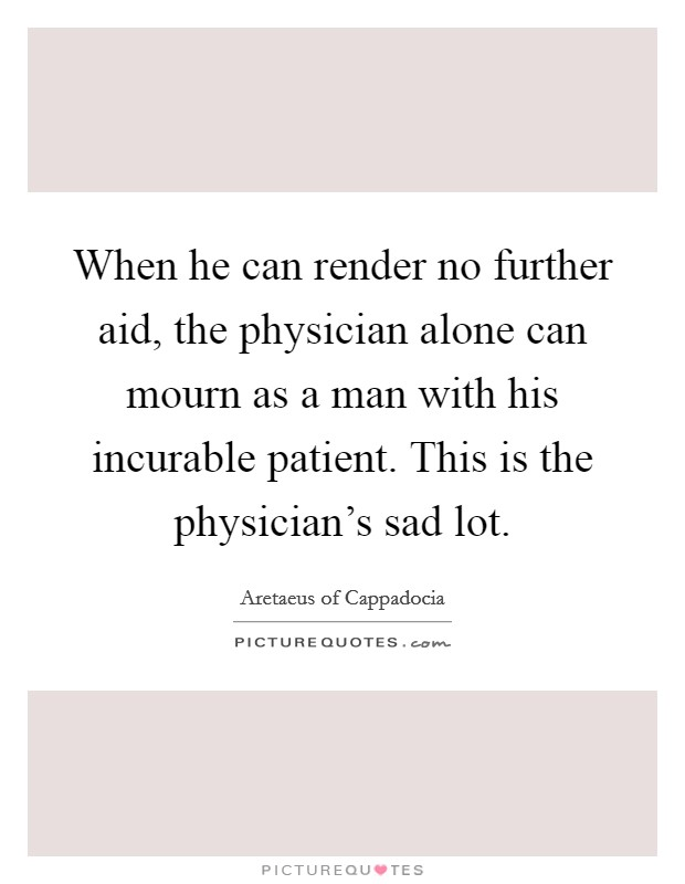 When he can render no further aid, the physician alone can mourn as a man with his incurable patient. This is the physician's sad lot Picture Quote #1