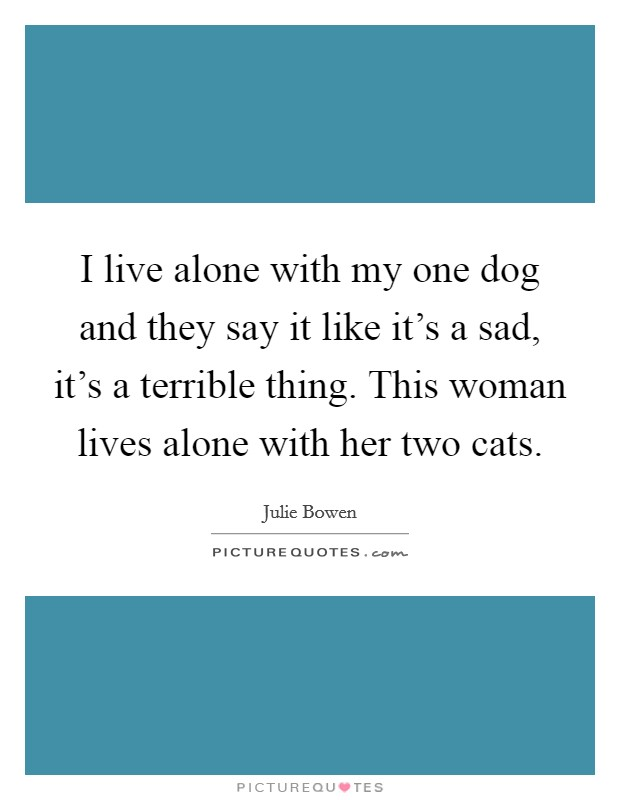 I live alone with my one dog and they say it like it's a sad, it's a terrible thing. This woman lives alone with her two cats Picture Quote #1