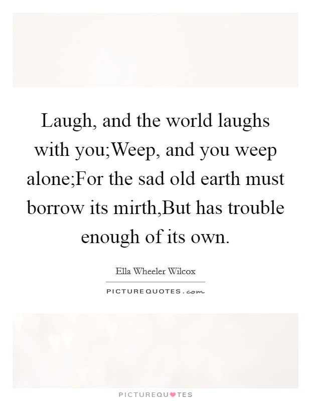 Laugh, and the world laughs with you;Weep, and you weep alone;For the sad old earth must borrow its mirth,But has trouble enough of its own Picture Quote #1