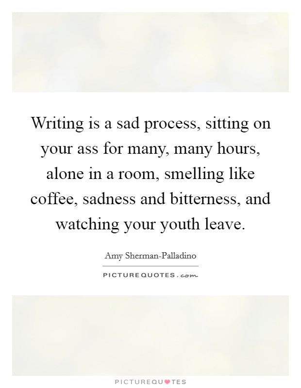 Writing is a sad process, sitting on your ass for many, many hours, alone in a room, smelling like coffee, sadness and bitterness, and watching your youth leave Picture Quote #1