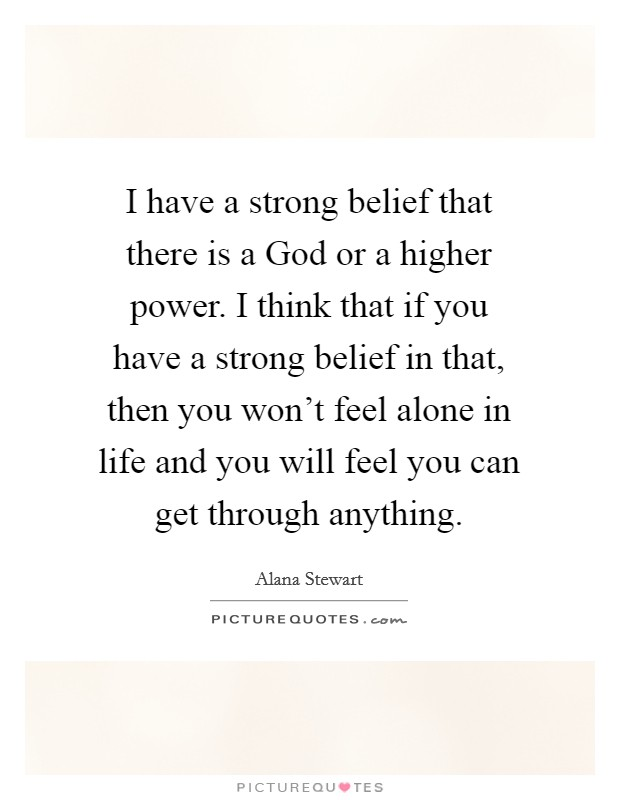 I have a strong belief that there is a God or a higher power. I think that if you have a strong belief in that, then you won't feel alone in life and you will feel you can get through anything Picture Quote #1