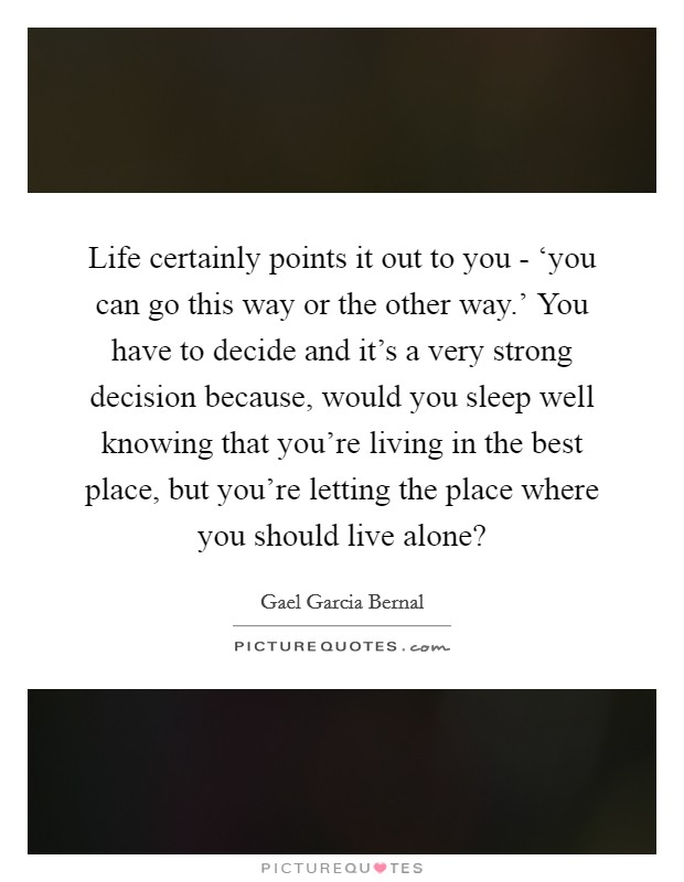 Life certainly points it out to you - 'you can go this way or the other way.' You have to decide and it's a very strong decision because, would you sleep well knowing that you're living in the best place, but you're letting the place where you should live alone? Picture Quote #1