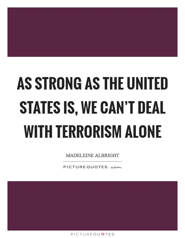 As strong as the United States is, we can't deal with terrorism alone Picture Quote #1