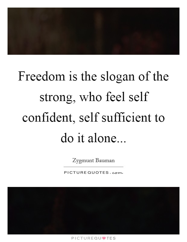 Freedom is the slogan of the strong, who feel self confident, self sufficient to do it alone Picture Quote #1