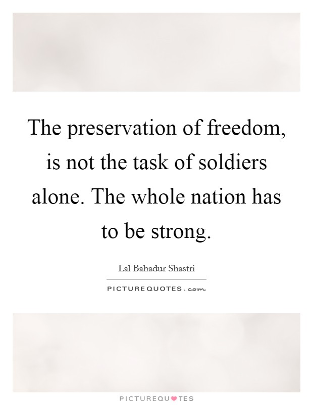 The preservation of freedom, is not the task of soldiers alone. The whole nation has to be strong Picture Quote #1