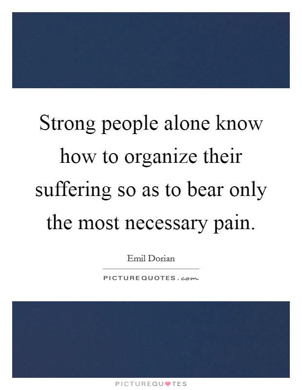 Strong people alone know how to organize their suffering so as to bear only the most necessary pain Picture Quote #1