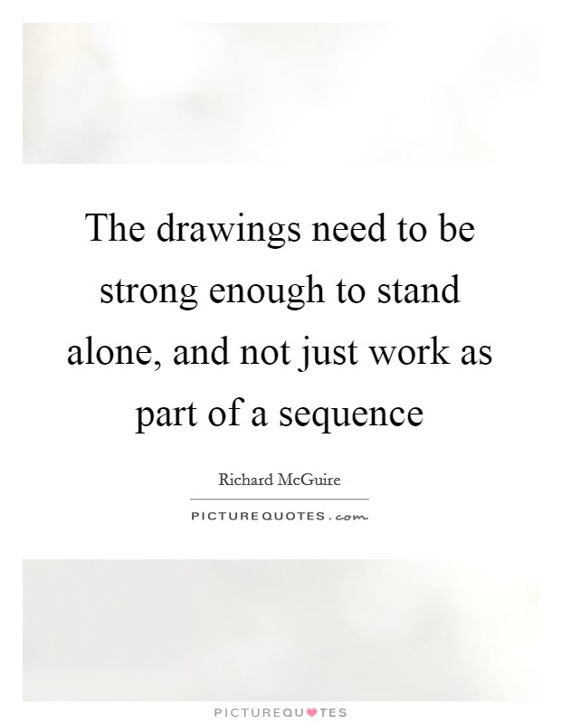 The drawings need to be strong enough to stand alone, and not just work as part of a sequence Picture Quote #1