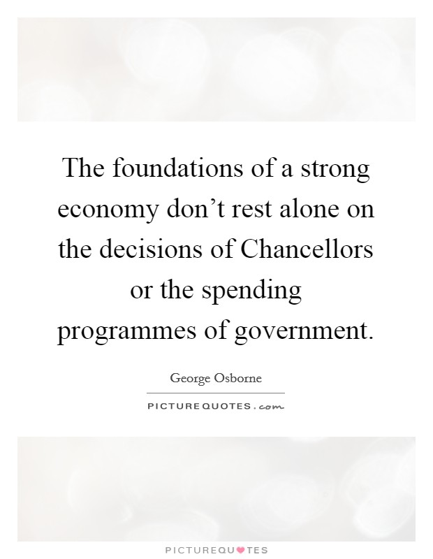 The foundations of a strong economy don't rest alone on the decisions of Chancellors or the spending programmes of government Picture Quote #1