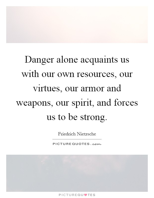 Danger alone acquaints us with our own resources, our virtues, our armor and weapons, our spirit, and forces us to be strong Picture Quote #1