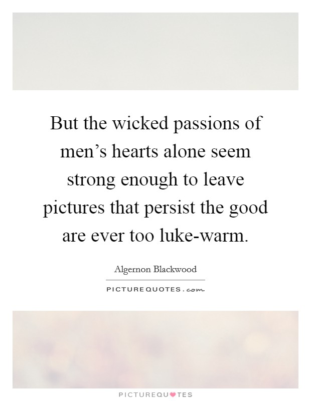 But the wicked passions of men's hearts alone seem strong enough to leave pictures that persist the good are ever too luke-warm Picture Quote #1