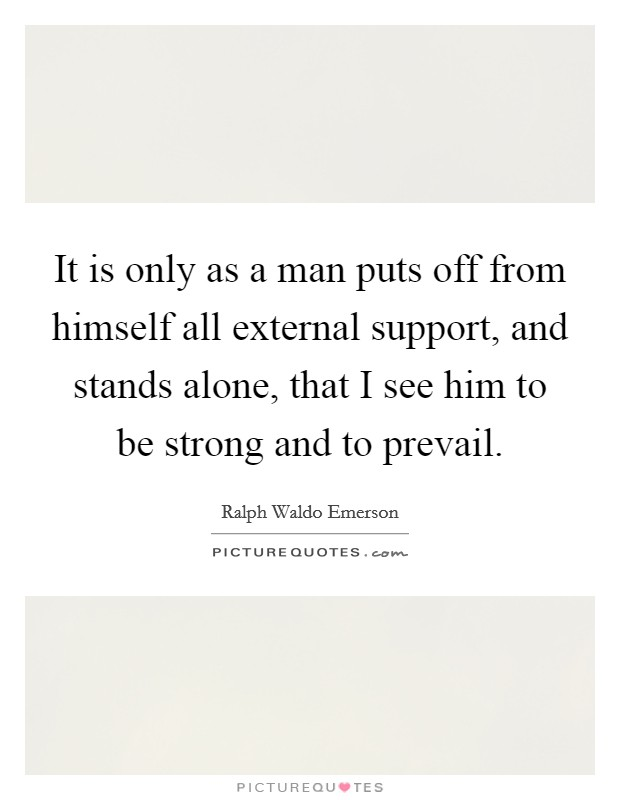 It is only as a man puts off from himself all external support, and stands alone, that I see him to be strong and to prevail Picture Quote #1