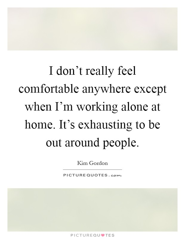 I don't really feel comfortable anywhere except when I'm working alone at home. It's exhausting to be out around people Picture Quote #1