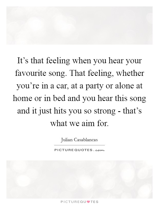 It's that feeling when you hear your favourite song. That feeling, whether you're in a car, at a party or alone at home or in bed and you hear this song and it just hits you so strong - that's what we aim for Picture Quote #1