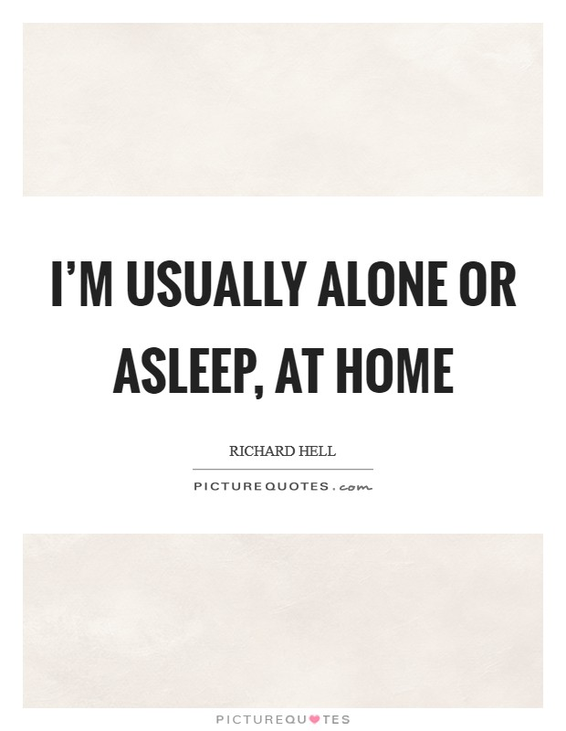 I'm usually alone or asleep, at home Picture Quote #1