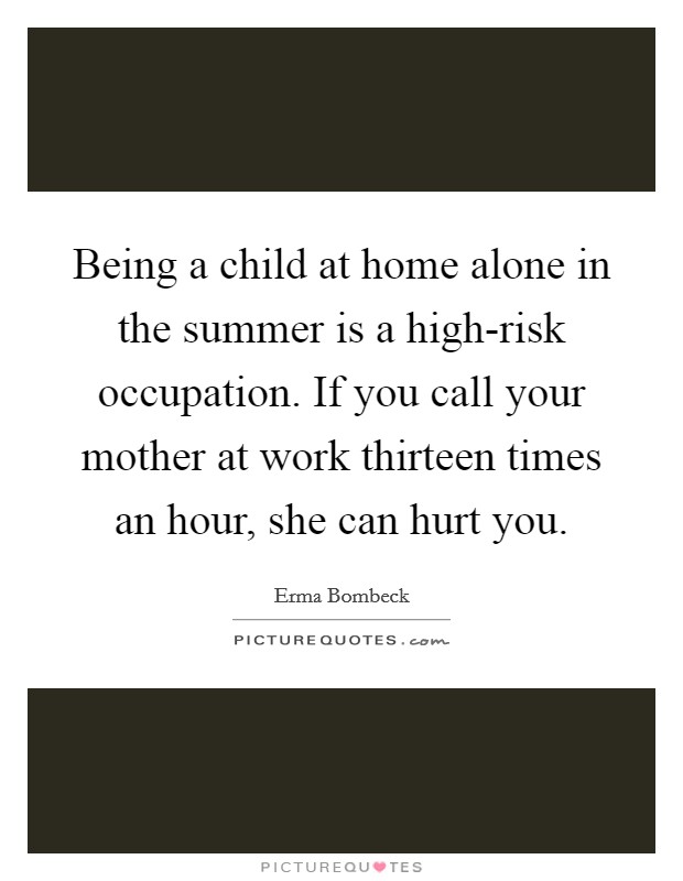 Being a child at home alone in the summer is a high-risk occupation. If you call your mother at work thirteen times an hour, she can hurt you Picture Quote #1