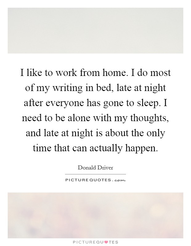 I like to work from home. I do most of my writing in bed, late at night after everyone has gone to sleep. I need to be alone with my thoughts, and late at night is about the only time that can actually happen Picture Quote #1