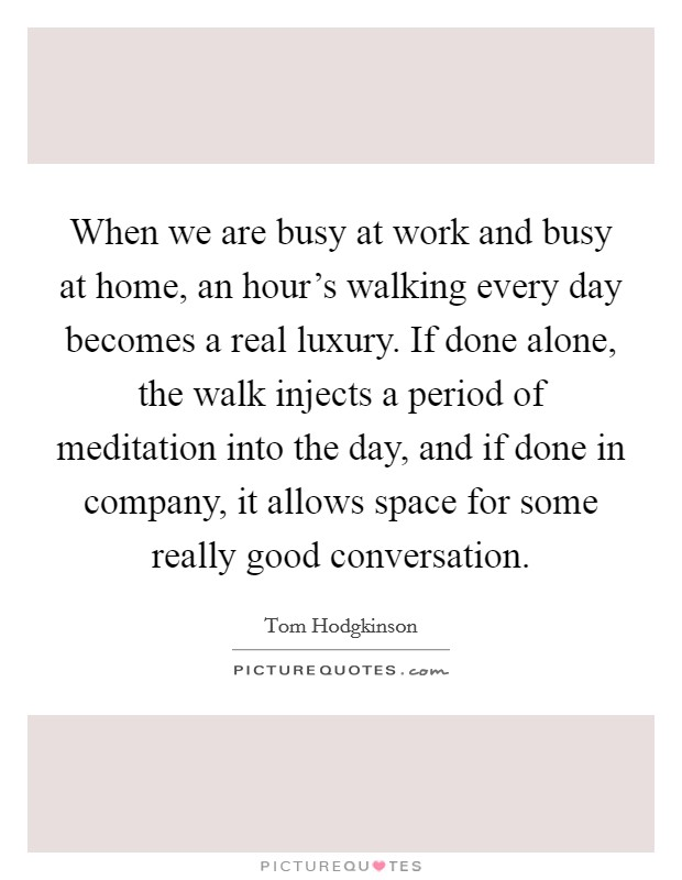 When we are busy at work and busy at home, an hour's walking every day becomes a real luxury. If done alone, the walk injects a period of meditation into the day, and if done in company, it allows space for some really good conversation Picture Quote #1