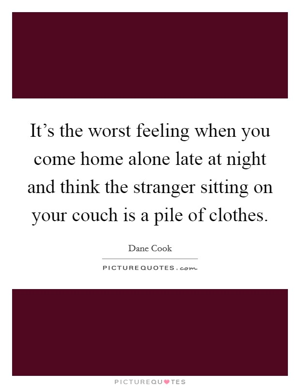 It's the worst feeling when you come home alone late at night and think the stranger sitting on your couch is a pile of clothes Picture Quote #1