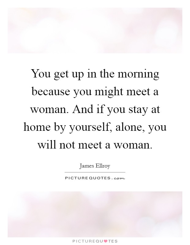 You get up in the morning because you might meet a woman. And if you stay at home by yourself, alone, you will not meet a woman Picture Quote #1