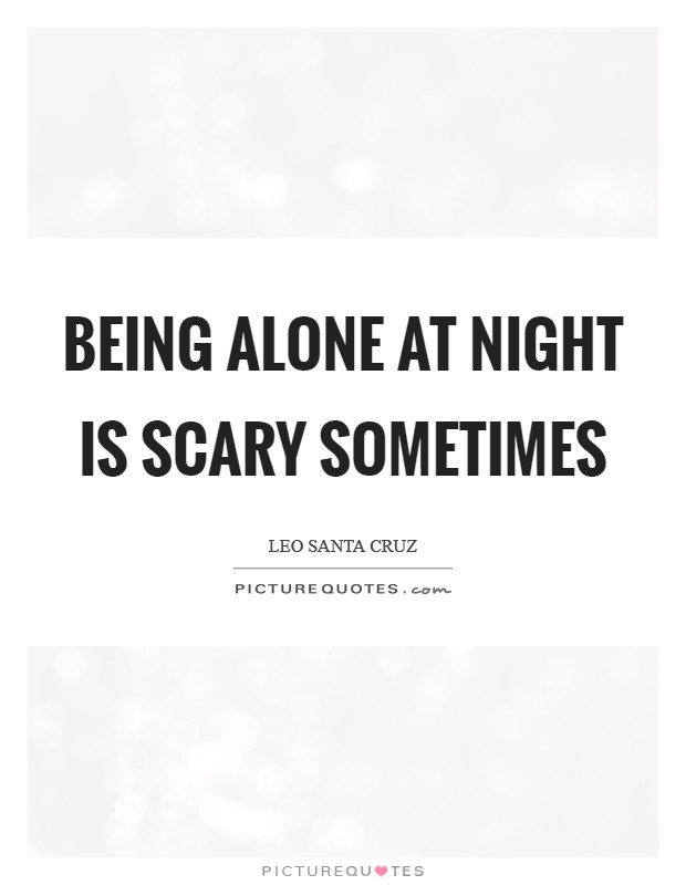 Being alone at night is scary sometimes Picture Quote #1