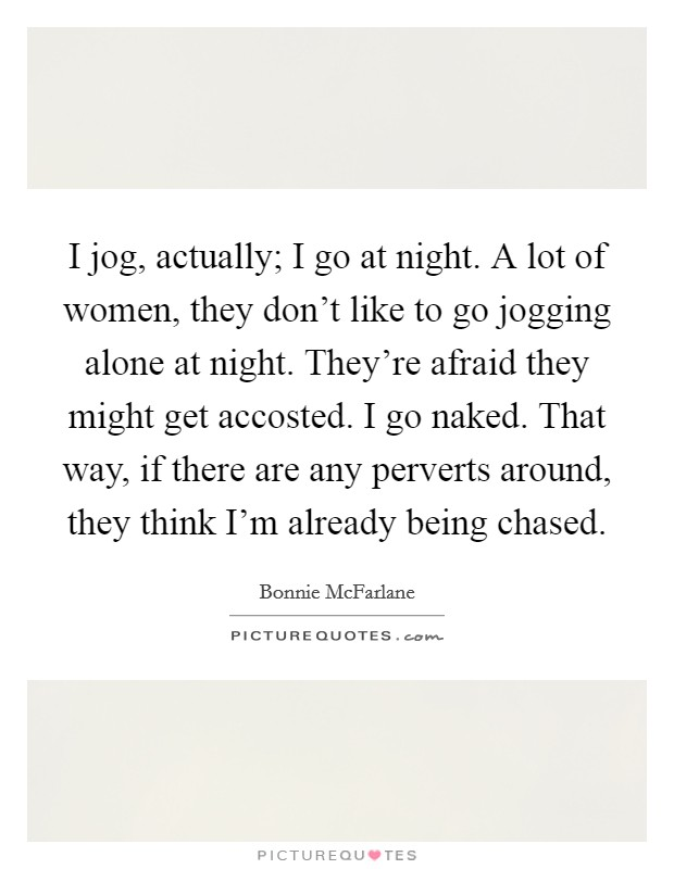 I jog, actually; I go at night. A lot of women, they don't like to go jogging alone at night. They're afraid they might get accosted. I go naked. That way, if there are any perverts around, they think I'm already being chased Picture Quote #1