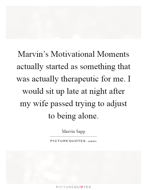 Marvin's Motivational Moments actually started as something that was actually therapeutic for me. I would sit up late at night after my wife passed trying to adjust to being alone Picture Quote #1