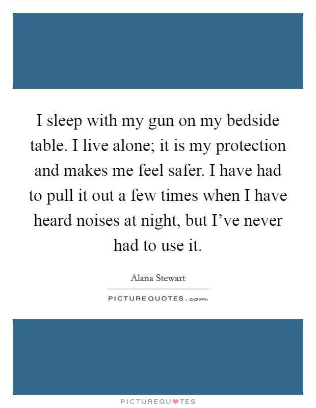 I sleep with my gun on my bedside table. I live alone; it is my protection and makes me feel safer. I have had to pull it out a few times when I have heard noises at night, but I've never had to use it Picture Quote #1