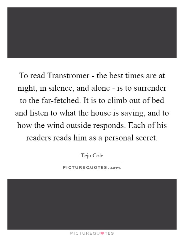 To read Transtromer - the best times are at night, in silence, and alone - is to surrender to the far-fetched. It is to climb out of bed and listen to what the house is saying, and to how the wind outside responds. Each of his readers reads him as a personal secret Picture Quote #1