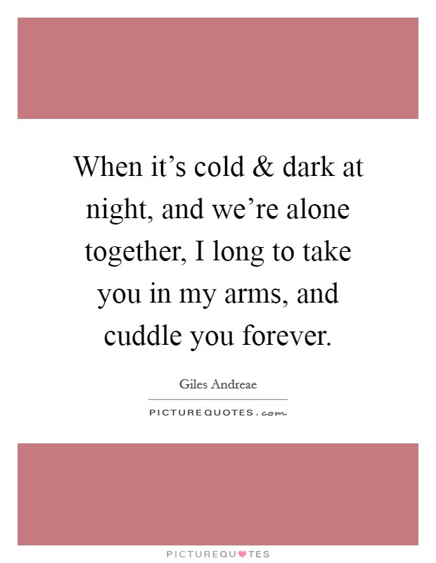 When it's cold and dark at night, and we're alone together, I long to take you in my arms, and cuddle you forever Picture Quote #1